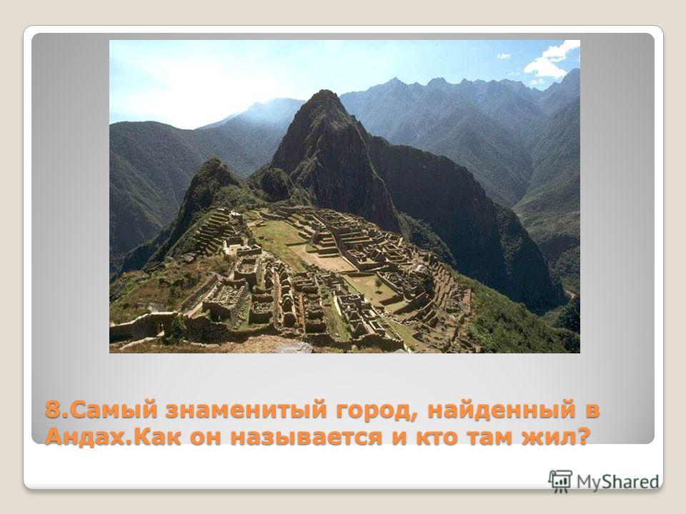 8. Самый знаменитый город, найденный в Андах.Как он называется и кто там жил?