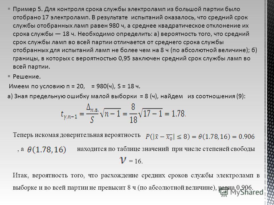 Пример 5. Для контроля срока службы электроламп из большой партии было отобрано 17 электроламп. В результате испытаний оказалось, что средний срок службы отобранных ламп равен 980 ч, а среднее квадратическое отклонение их срока службы 18 ч. Необходим