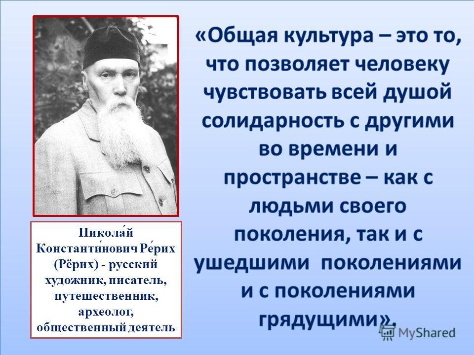 Никола́й Константи́нович Ре́рик (Рёрик) - русский художник, писатель, путешественник, археолог, общественный деятель