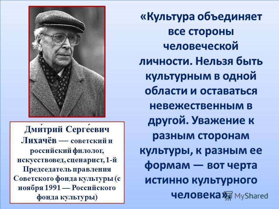 Дми́трий Серге́евич Лихачёв советский и российский филолог, искусствовед, сценарист, 1-й Председатель правления Советского фонда культуры (с ноября 1991 Российского фонда культуры)