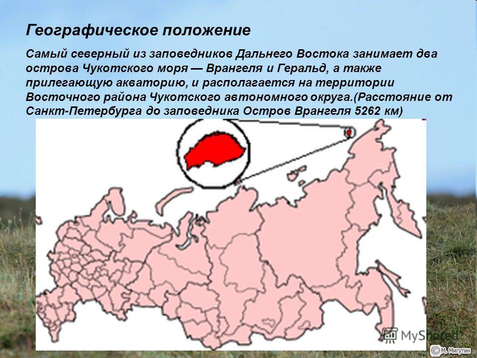 Географическое положение Самый северный из заповедников Дальнего Востока занимает два острова Чукотского моря Врангеля и Геральд, а также прилегающую акваторию, и располагается на территории Восточного района Чукотского автономного округа.(Расстояние