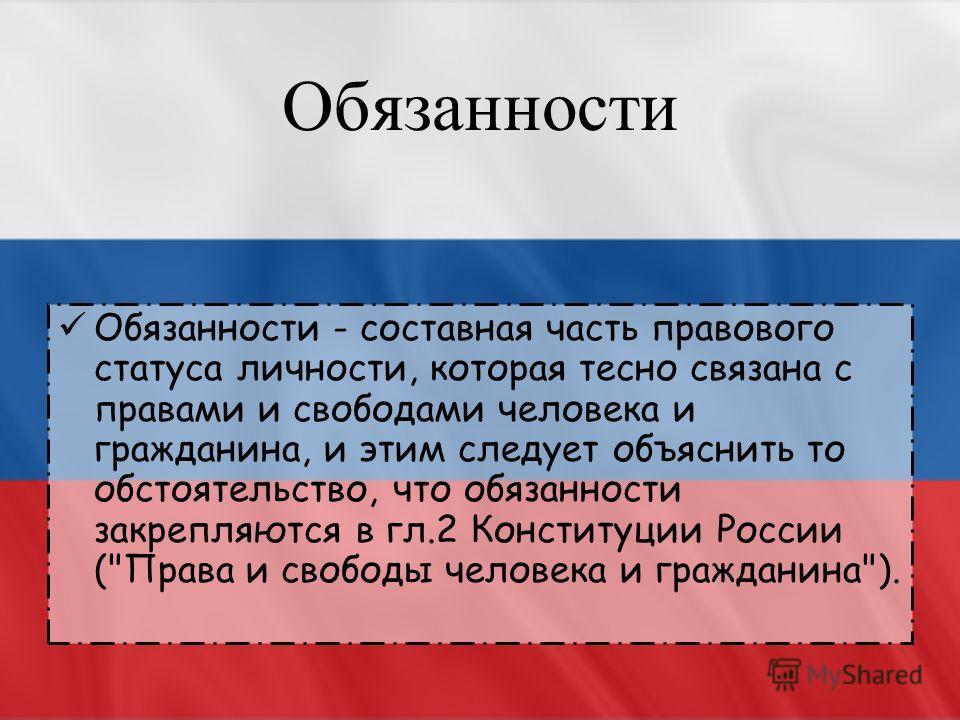 Обязанности Обязанности - составная часть правового статуса личности, которая тесно связана с правами и свободами человека и гражданина, и этим следует объяснить то обстоятельство, что обязанности закрепляются в гл.2 Конституции России (