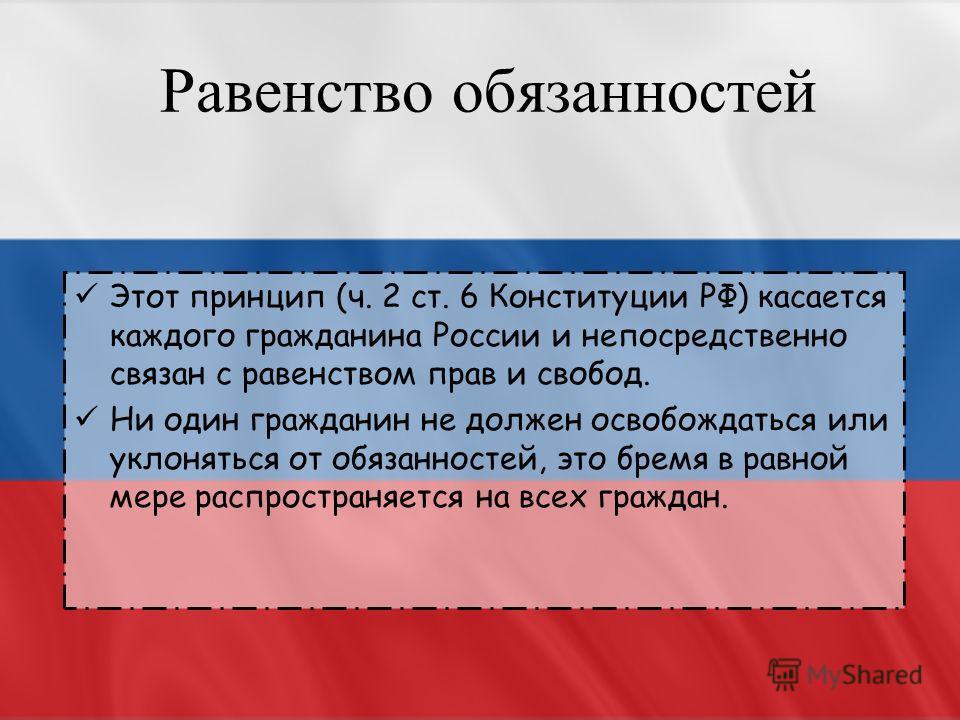 Равенство обязанностей Этот принцип (ч. 2 ст. 6 Конституции РФ) касается каждого гражданина России и непосредственно связан с равенством прав и свобод. Ни один гражданин не должен освобождаться или уклоняться от обязанностей, это бремя в равной мере