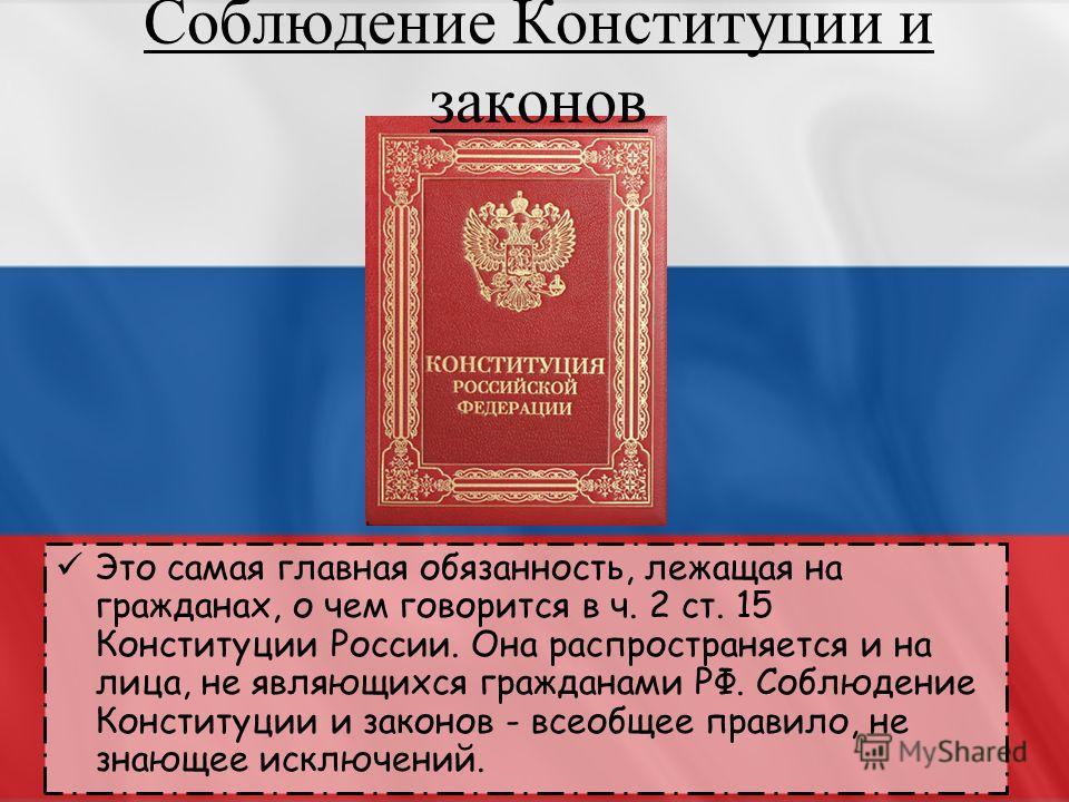 Это самая главная обязанность, лежащая на гражданах, о чем говорится в ч. 2 ст. 15 Конституции России. Она распространяется и на лица, не являющихся гражданами РФ. Соблюдение Конституции и законов - всеобщее правило, не знающее исключений. Соблюдение