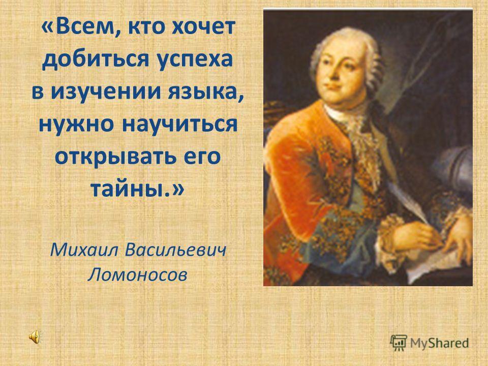 «Всем, кто хочет добиться успеха в изучении языка, нужно научиться открывать его тайны.» Михаил Васильевич Ломоносов
