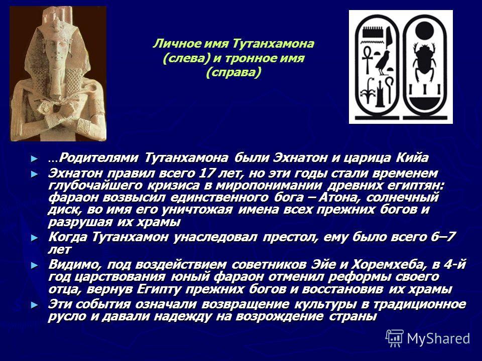 ... Родителями Тутанхамона были Эхнатон и царица Кийа... Родителями Тутанхамона были Эхнатон и царица Кийа Эхнатон правил всего 17 лет, но эти годы стали временем глубочайшего кризиса в миропонимании древних египтян: фараон возвысил единственного бог