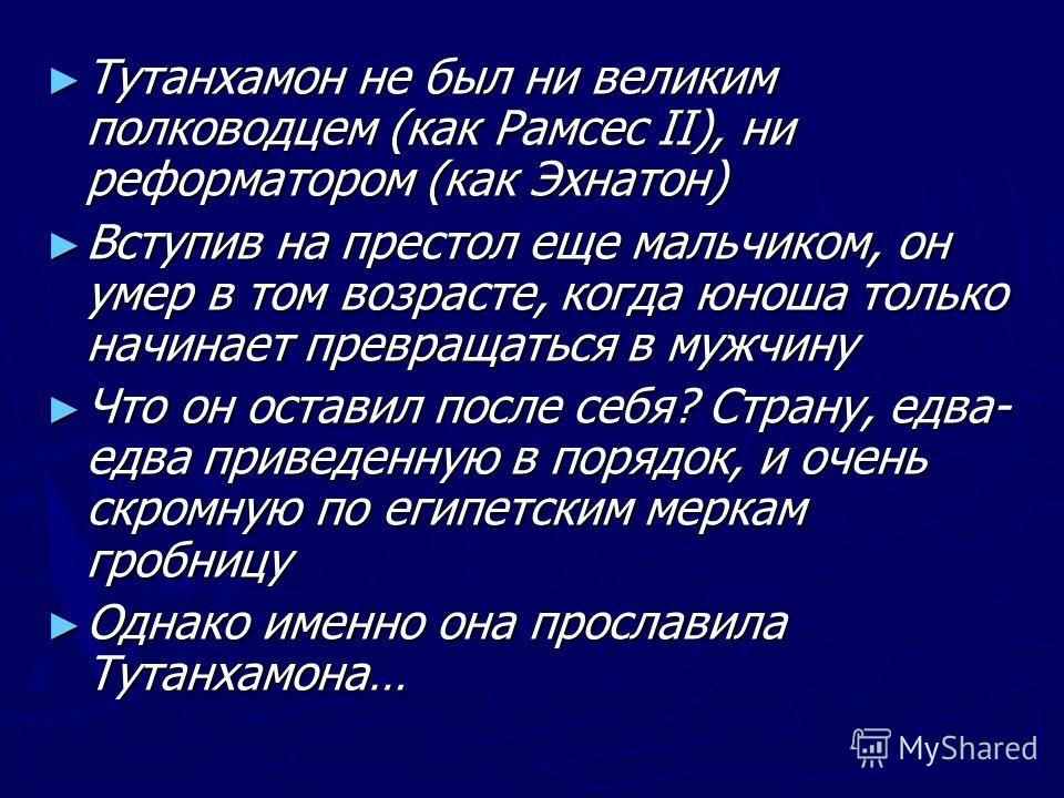 Тутанхамон не был ни великим полководцем (как Рамсес II), ни реформатором (как Эхнатон) Тутанхамон не был ни великим полководцем (как Рамсес II), ни реформатором (как Эхнатон) Вступив на престол еще мальчиком, он умер в том возрасте, когда юноша толь