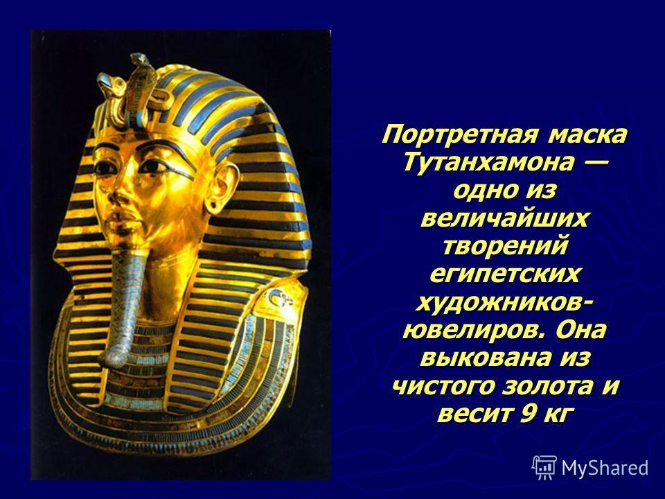 Портретная маска Тутанхамона одно из величайших творений египетских художников- ювелиров. Она выкована из чистого золота и весит 9 кг