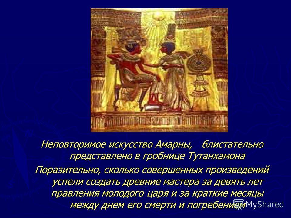 Неповторимое искусство Амарны, блистательно представлено в гробнице Тутанхамона Поразительно, сколько совершенных произведений успели создать древние мастера за девять лет правления молодого царя и за краткие месяцы между днем его смерти и погребение