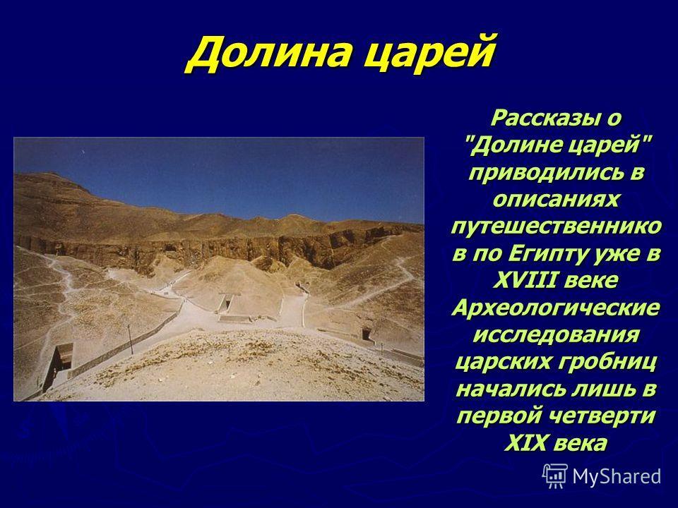 Долина царей Рассказы о Долине царей приводились в описаниях путешественников по Египту уже в XVIII веке Археологические исследования царских гробниц начались лишь в первой четверти XIX века