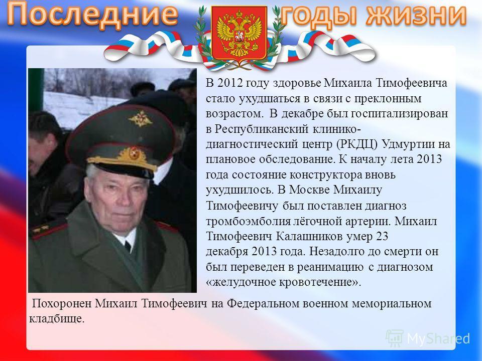 В 2012 году здоровье Михаила Тимофеевича стало ухудшаться в связи с преклонным возрастом. В декабре был госпитализирован в Республиканский клинико- диагностический центр (РКДЦ) Удмуртии на плановое обследование. К началу лета 2013 года состояние конс