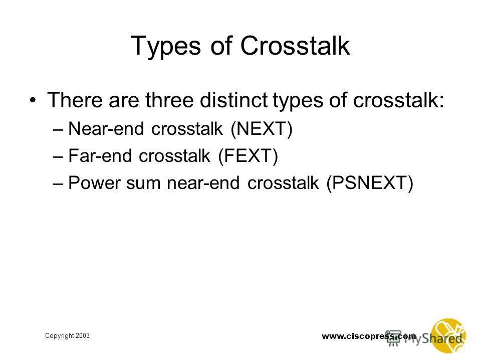 Copyright 2003 www.ciscopress.com Types of Crosstalk There are three distinct types of crosstalk: –Near-end crosstalk (NEXT) –Far-end crosstalk (FEXT) –Power sum near-end crosstalk (PSNEXT)