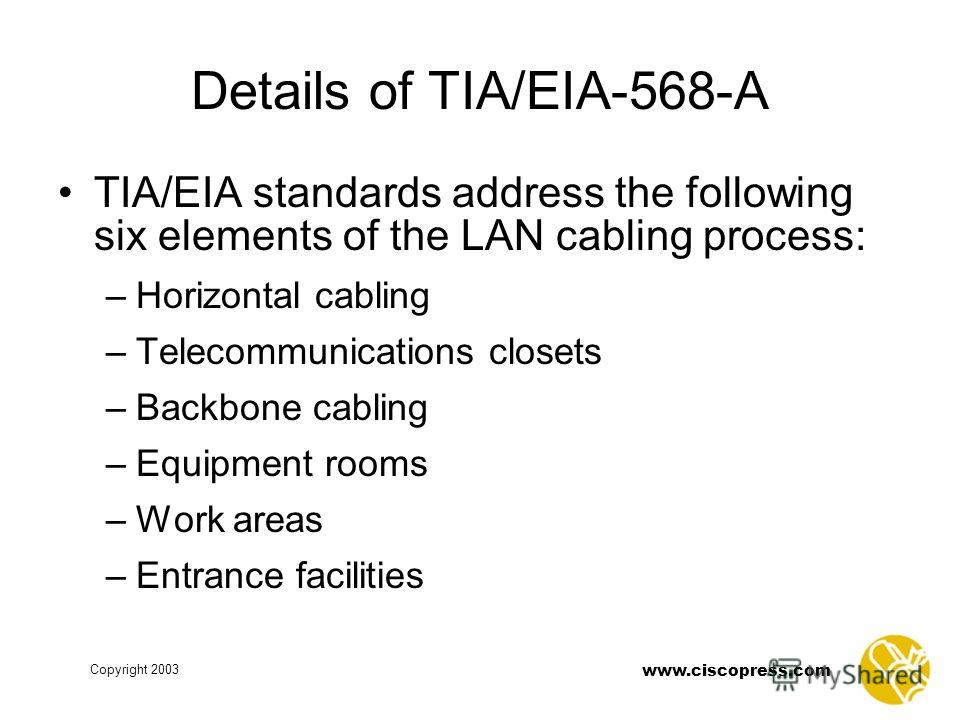 Copyright 2003 www.ciscopress.com Details of TIA/EIA-568-A TIA/EIA standards address the following six elements of the LAN cabling process: –Horizontal cabling –Telecommunications closets –Backbone cabling –Equipment rooms –Work areas –Entrance facil