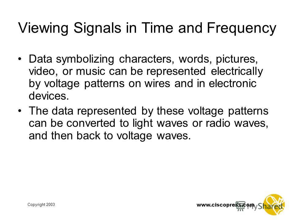 Copyright 2003 www.ciscopress.com Viewing Signals in Time and Frequency Data symbolizing characters, words, pictures, video, or music can be represented electrically by voltage patterns on wires and in electronic devices. The data represented by thes