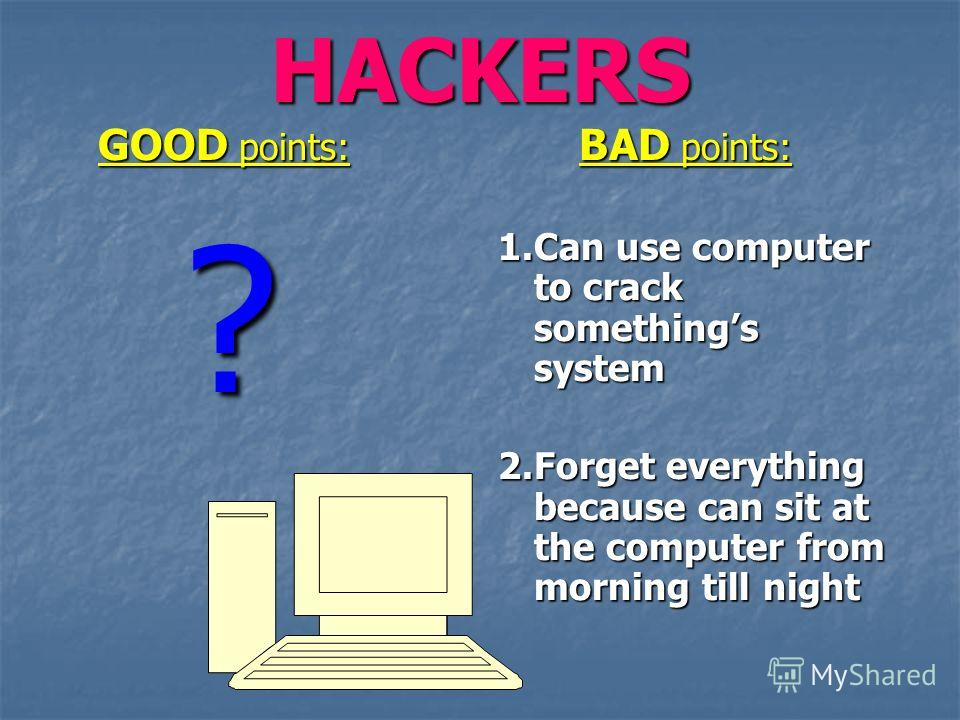 HACKERS GOOD points: GOOD points: ? BAD points: BAD points: 1. Can use computer to crack somethings system 2. Forget everything because can sit at the computer from morning till night