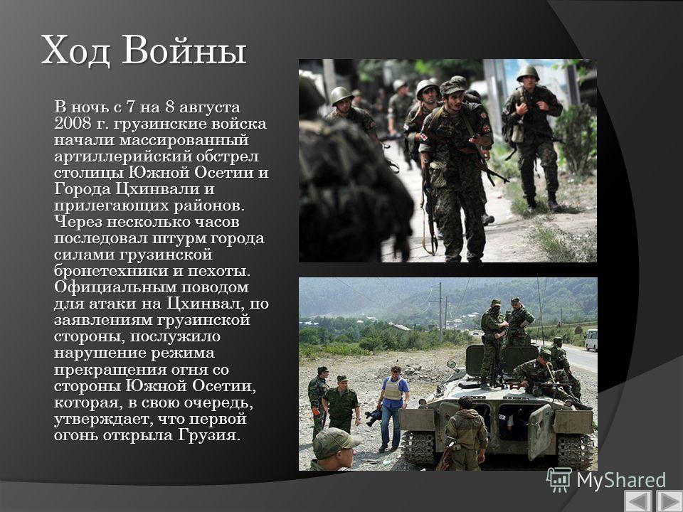 Ход Войны В ночь с 7 на 8 августа 2008 г. грузинские войска начали массированный артиллерийский обстрел столицы Южной Осетии и Города Цхинвали и прилегающих районов. Через несколько часов последовал штурм города силами грузинской бронетехники и пехот