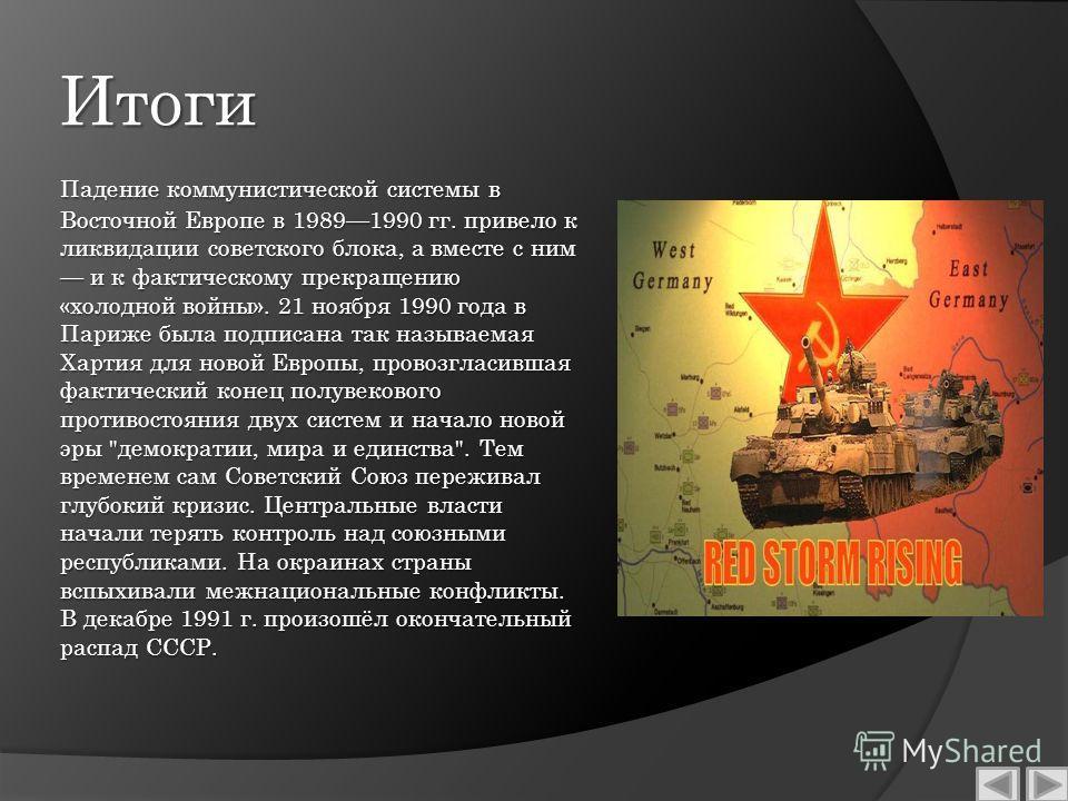 Итоги Падение коммунистической системы в Восточной Европе в 19891990 гг. привело к ликвидации советского блока, а вместе с ним и к фактическому прекращению «холодной войны». 21 ноября 1990 года в Париже была подписана так называемая Хартия для новой