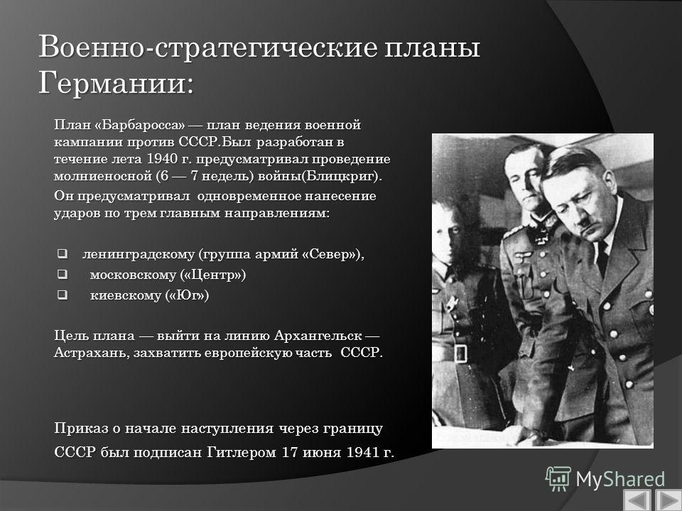 Военно-стратегические планы Германии: План «Барбаросса» план ведения военной кампании против СССР.Был разработан в течение лета 1940 г. предусматривал проведение молниеносной (6 7 недель) войны(Блицкриг). Он предусматривал одновременное нанесение уда