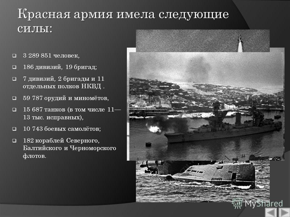 Красная армия имела следующие силы: 3 289 851 человек, 3 289 851 человек, 186 дивизий, 19 бригад; 186 дивизий, 19 бригад; 7 дивизий, 2 бригады и 11 отдельных полков НКВД. 7 дивизий, 2 бригады и 11 отдельных полков НКВД. 59 787 орудий и миномётов, 59