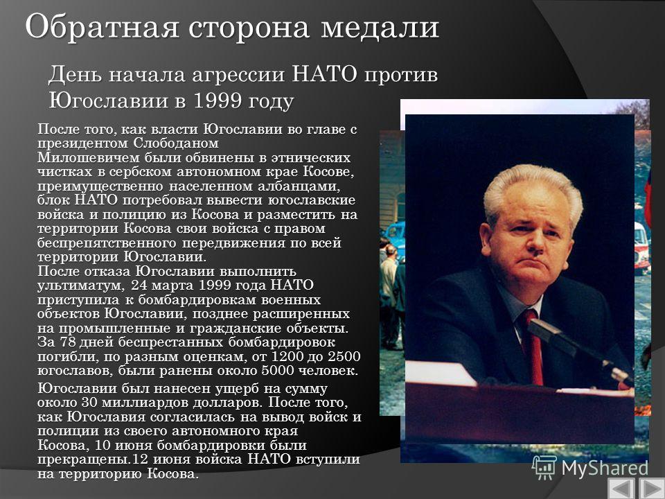 Обратная сторона медали После того, как власти Югославии во главе с президентом Слободаном Милошевичем были обвинены в этнических чистках в сербском автономном крае Косове, преимущественно населенном албанцами, блок НАТО потребовал вывести югославски