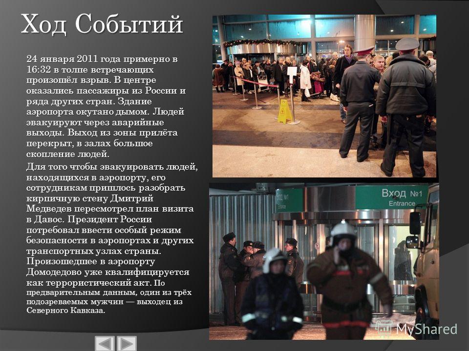 Ход Событий 24 января 2011 года примерно в 16:32 в толпе встречающих произошёл взрыв. В центре оказались пассажиры из России и ряда других стран. Здание аэропорта окутано дымом. Людей эвакуируют через аварийные выходы. Выход из зоны прилёта перекрыт,