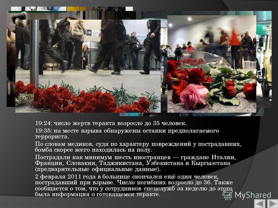 19:24: число жертв теракта возросло до 35 человек. 19:35: на месте взрыва обнаружены останки предполагаемого террориста. По словам медиков, судя по характеру повреждений у пострадавших, бомба скорее всего находилась на полу. Пострадали как минимум ше