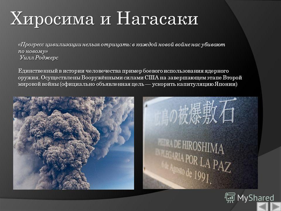 Хиросима и Нагасаки Единственный в истории человечества пример боевого использования ядерного оружия. Осуществлены Вооружёнными силами США на завершающем этапе Второй мировой войны (официально объявленная цель ускорить капитуляцию Японии) «Прогресс ц