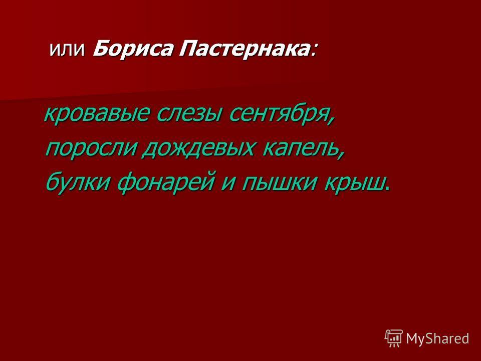или Бориса Пастернака: или Бориса Пастернака: кровавые слезы сентября, кровавые слезы сентября, поросли дождевых капель, поросли дождевых капель, булки фонарей и пышки крыш. булки фонарей и пышки крыш.