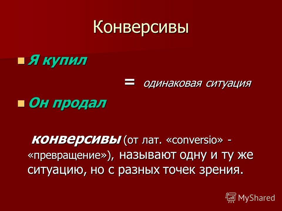 Конверсивы Я купил Я купил = одинаковая ситуация = одинаковая ситуация Он продал Он продал конверсивы (от лат. «conversio» - «превращение»), называют одну и ту же ситуацию, но с разных точек зрения. конверсивы (от лат. «conversio» - «превращение»), н