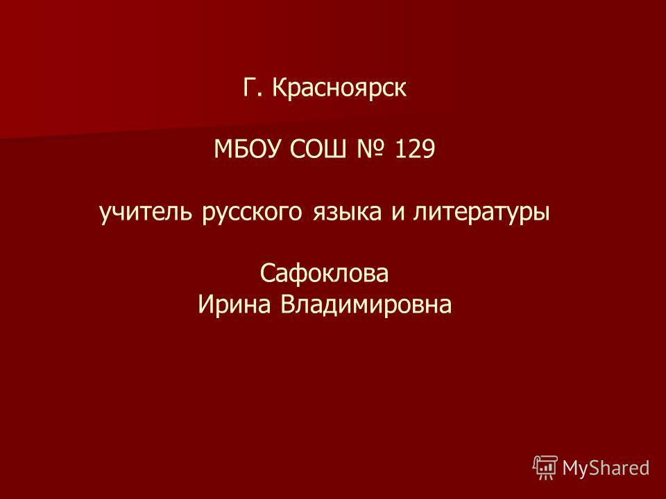 Г. Красноярск МБОУ СОШ 129 учитель русского языка и литературы Сафоклова Ирина Владимировна