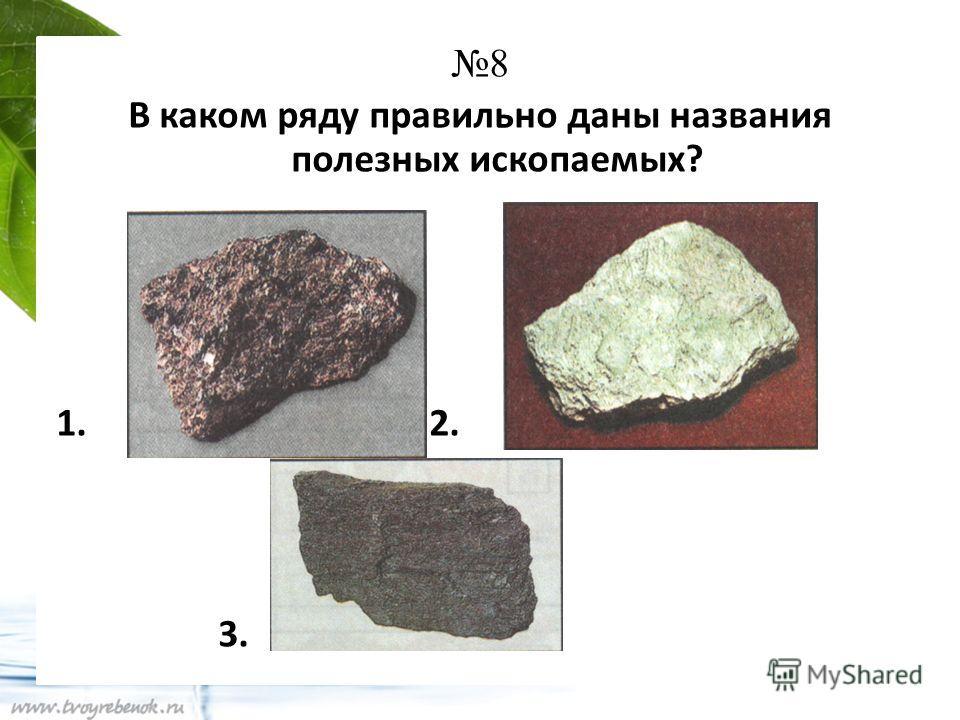 8 В каком ряду правильно даны названия полезных ископаемых? 1. 2. 3.