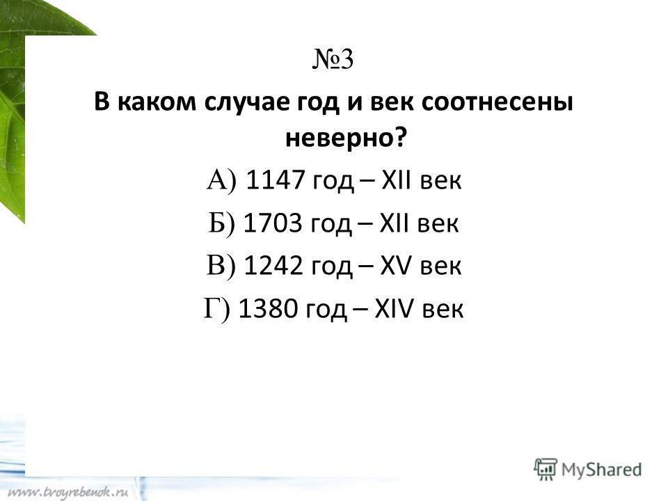 3 В каком случае год и век соотнесены неверно? А) 1147 год – XII век Б) 1703 год – XII век В) 1242 год – XV век Г) 1380 год – XIV век