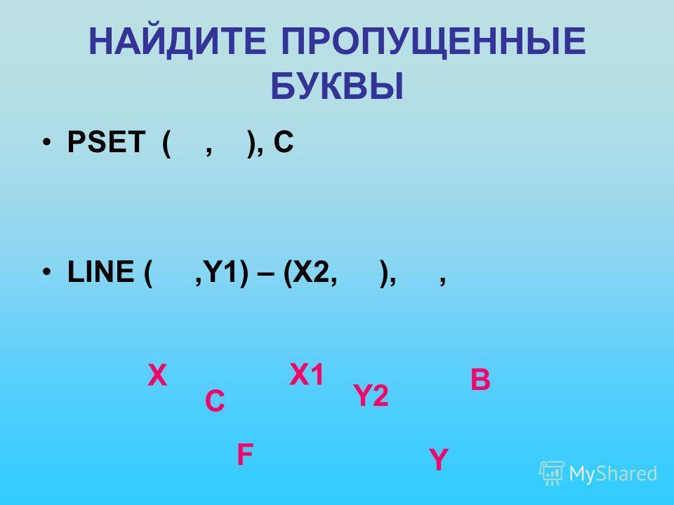 НАЙДИТЕ ПРОПУЩЕННЫЕ БУКВЫ PSET (, ), C LINE (,Y1) – (X2, ),, X Y C X1 Y2 B F
