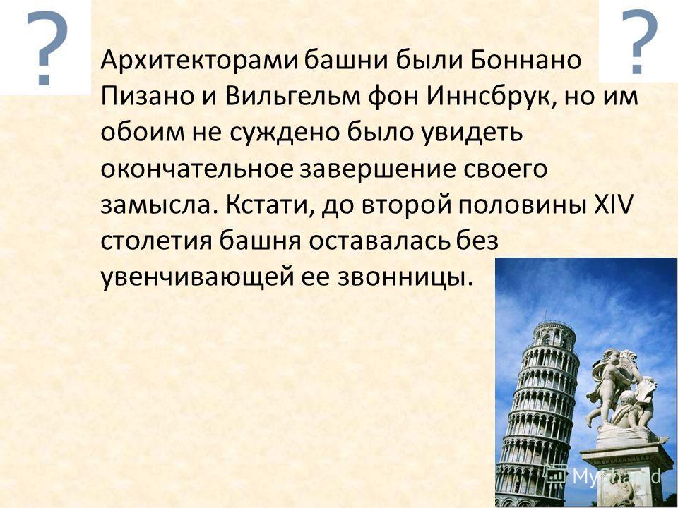 Архитекторами башни были Боннано Пизано и Вильгельм фон Иннсбрук, но им обоим не суждено было увидеть окончательное завершение своего замысла. Кстати, до второй половины XIV столетия башня оставалась без увенчивающей ее звонницы.