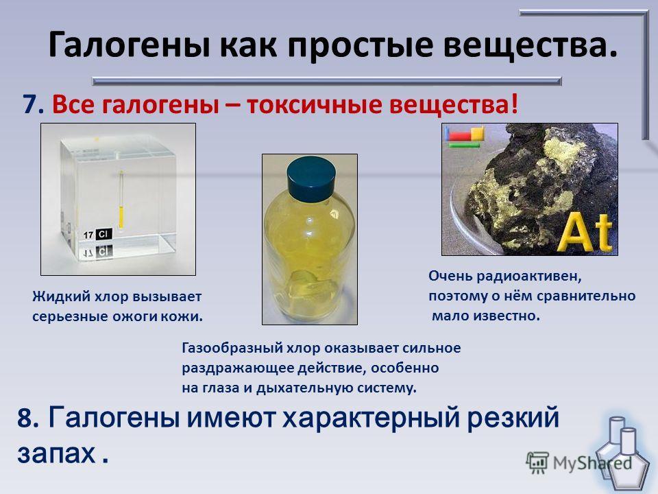 7. Все галогены – токсичные вещества! Галогены как простые вещества. Жидкий хлор вызывает серьезные ожоги кожи. Газообразный хлор оказывает сильное раздражающее действие, особенно на глаза и дыхательную систему. Очень радиоактивен, поэтому о нём срав