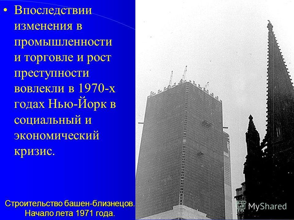 Строительство башен-близнецов. Начало лета 1971 года. Строительство башен-близнецов. Начало лета 1971 года. Впоследствии изменения в промышленности и торговле и рост преступности вовлекли в 1970-х годах Нью-Йорк в социальный и экономический кризис.