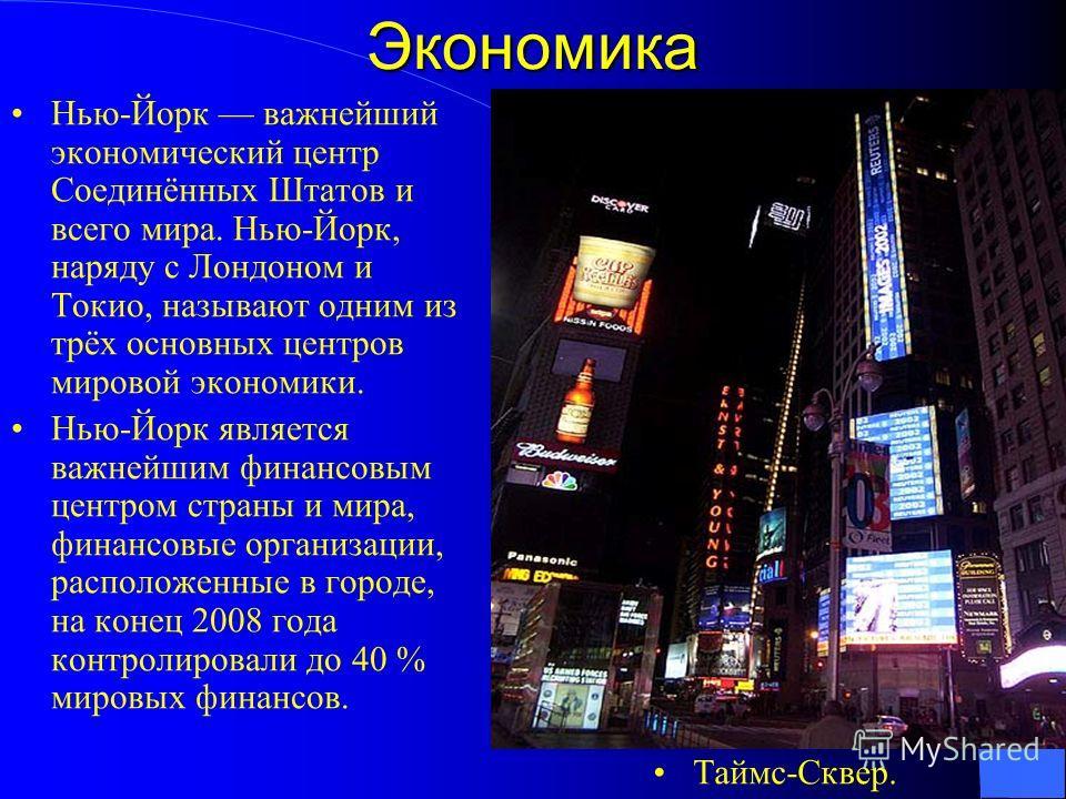 Экономика Нью-Йорк важнейший экономический центр Соединённых Штатов и всего мира. Нью-Йорк, наряду с Лондоном и Токио, называют одним из трёх основных центров мировой экономики. Нью-Йорк является важнейшим финансовым центром страны и мира, финансовые