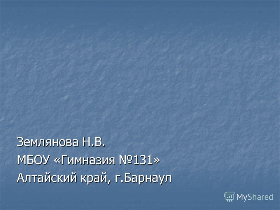 Землянова Н.В. МБОУ «Гимназия 131» Алтайский край, г.Барнаул
