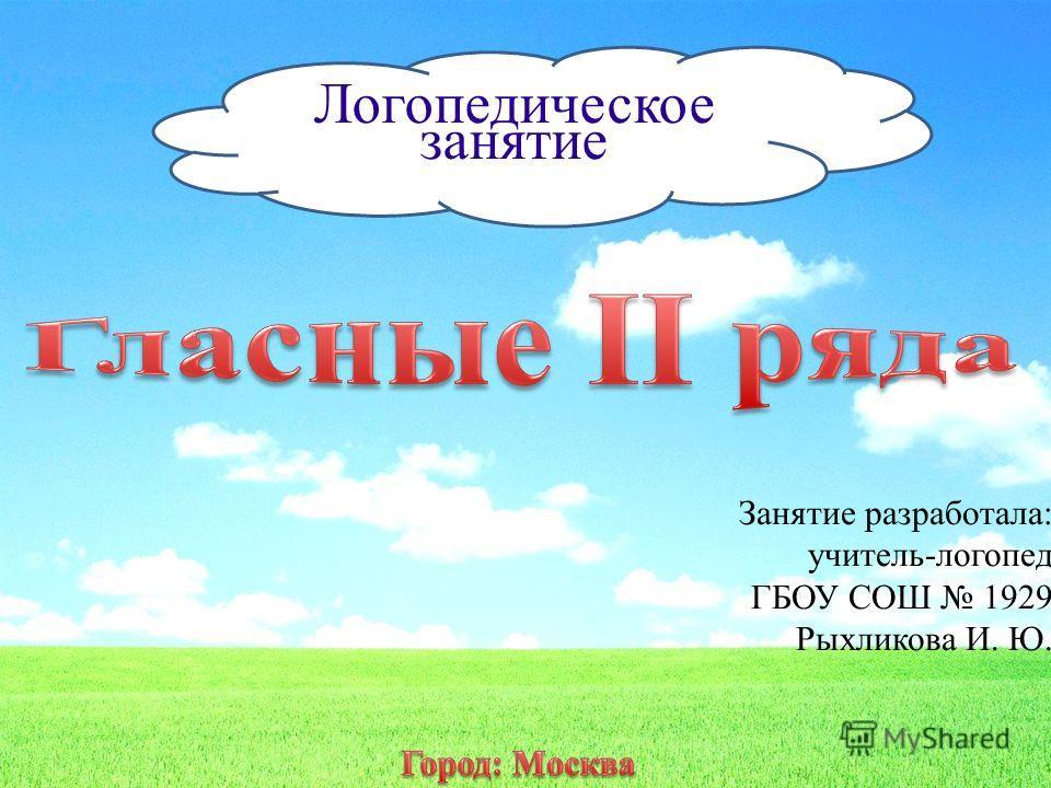 Логопедическое занятие Занятие разработала: учитель-логопед ГБОУ СОШ 1929 Рыхликова И. Ю.