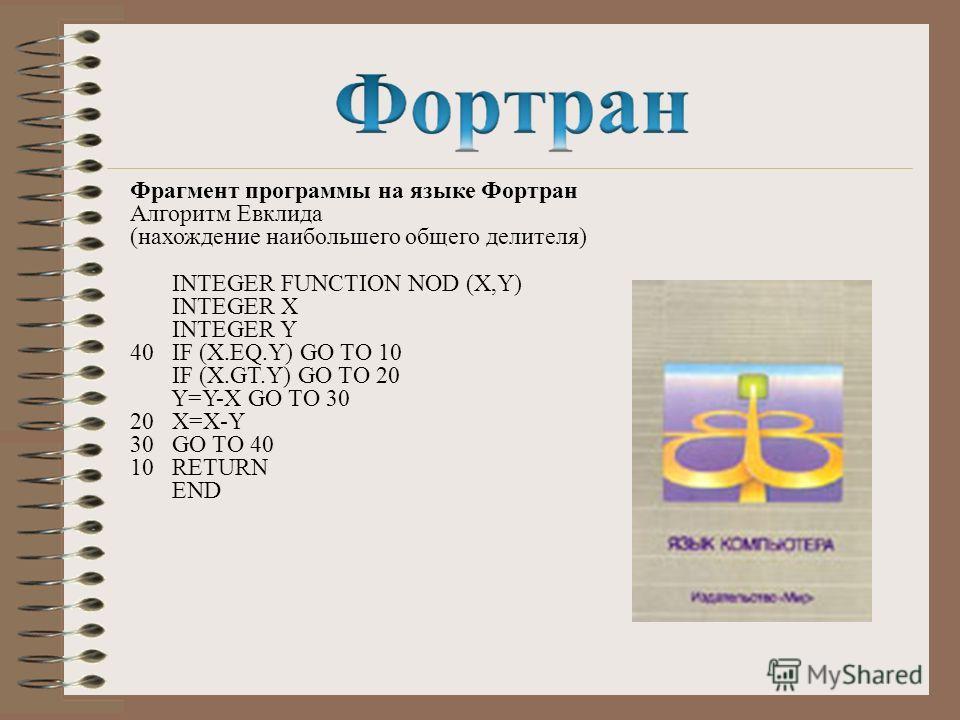 Фрагмент программы на языке Фортран Алгоритм Евклида (нахождение наибольшего общего делителя) INTEGER FUNCTION NOD (X,Y) INTEGER X INTEGER Y 40 IF (X.EQ.Y) GO TO 10 IF (X.GT.Y) GO TO 20 Y=Y-X GO TO 30 20 X=X-Y 30 GO TO 40 10 RETURN END