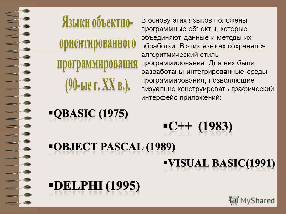 В основу этих языков положены программные объекты, которые объединяют данные и методы их обработки. В этих языках сохранялся алгоритмический стиль программирования. Для них были разработаны интегрированные среды программирования, позволяющие визуальн