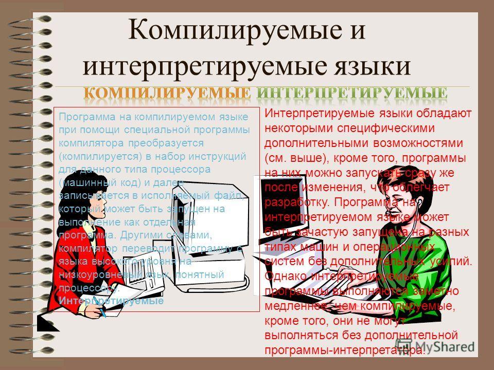 Компилируемые и интерпретируемые языки Программа на компилируемом языке при помощи специальной программы компилятора преобразуется (компилируется) в набор инструкций для данного типа процессора (машинный код) и далее записывается в исполняемый файл,