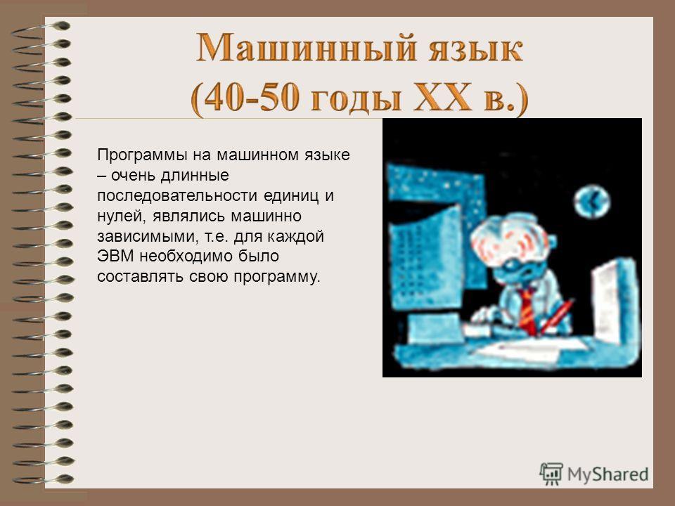Программы на машинном языке – очень длинные последовательности единиц и нулей, являлись машинно зависимыми, т.е. для каждой ЭВМ необходимо было составлять свою программу.