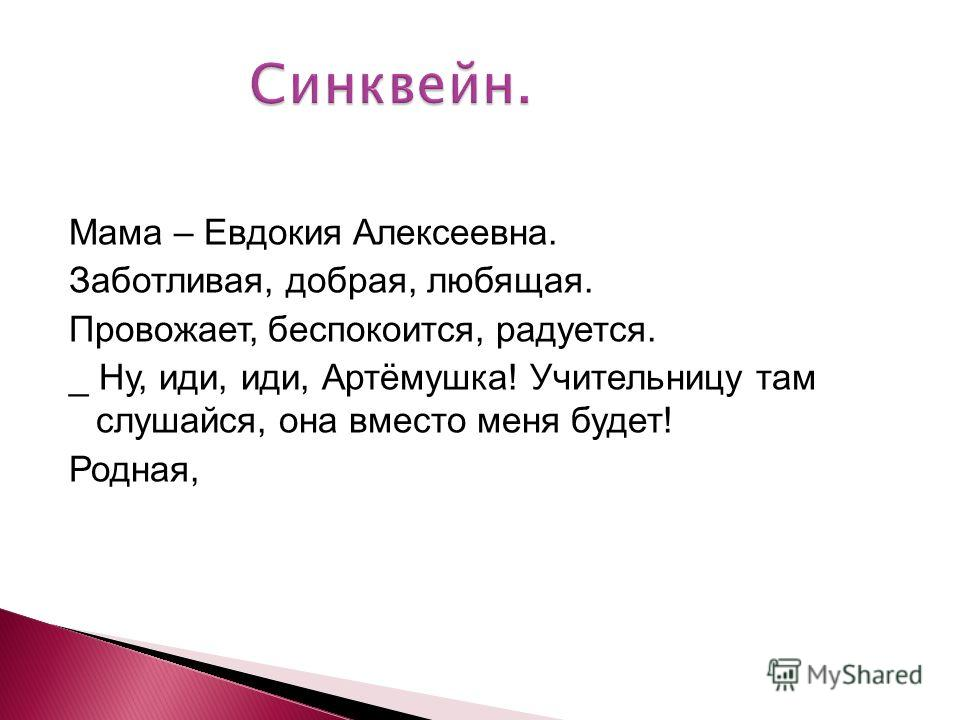 Мама – Евдокия Алексеевна. Заботливая, добрая, любящая. Провожает, беспокоится, радуется. _ Ну, иди, иди, Артёмушка! Учительницу там слушайся, она вместо меня будет! Родная,