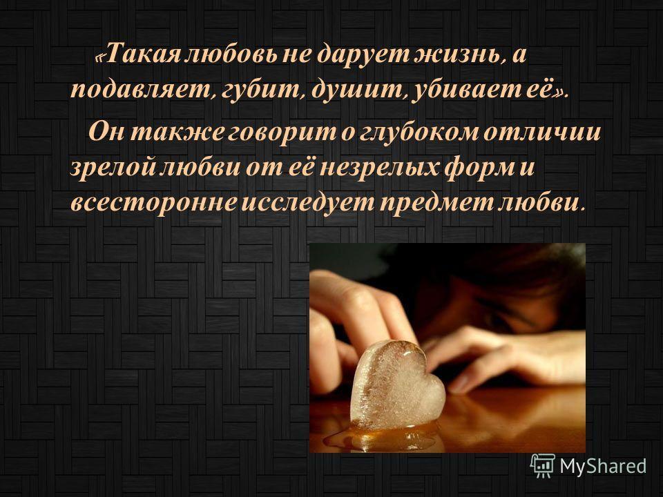 « Такая любовь не дарует жизнь, а подавляет, губит, душит, убивает её ». Он также говорит о глубоком отличии зрелой любви от её незрелых форм и всесторонне исследует предмет любви.