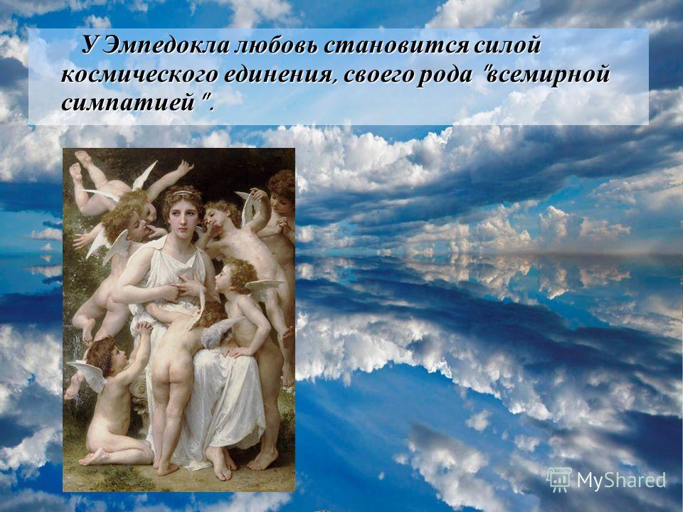 У Эмпедокла любовь становится силой космического единения, своего рода  всемирной симпатией .