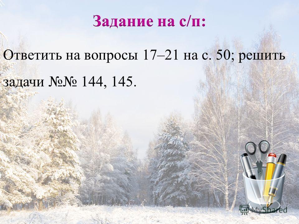 Ответить на вопросы 17–21 на с. 50; решить задачи 144, 145.
