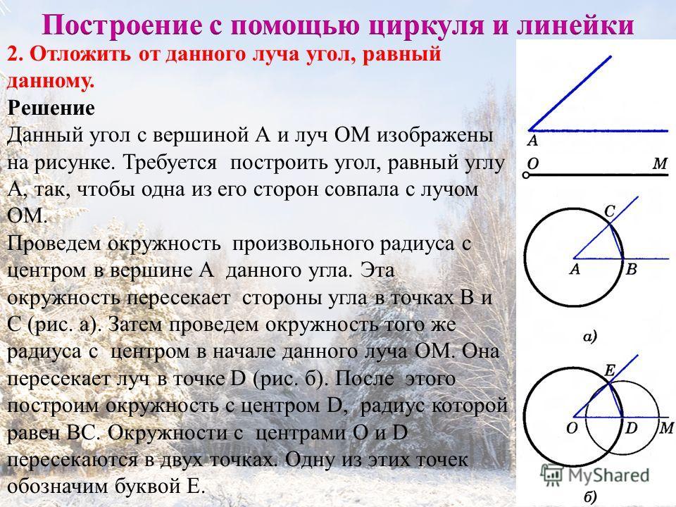 5 2. Отложить от данного луча угол, равный данному. Решение Данный угол с вершиной А и луч ОМ изображены на рисунке. Требуется построить угол, равный углу А, так, чтобы одна из его сторон совпала с лучом ОМ. Проведем окружность произвольного радиуса