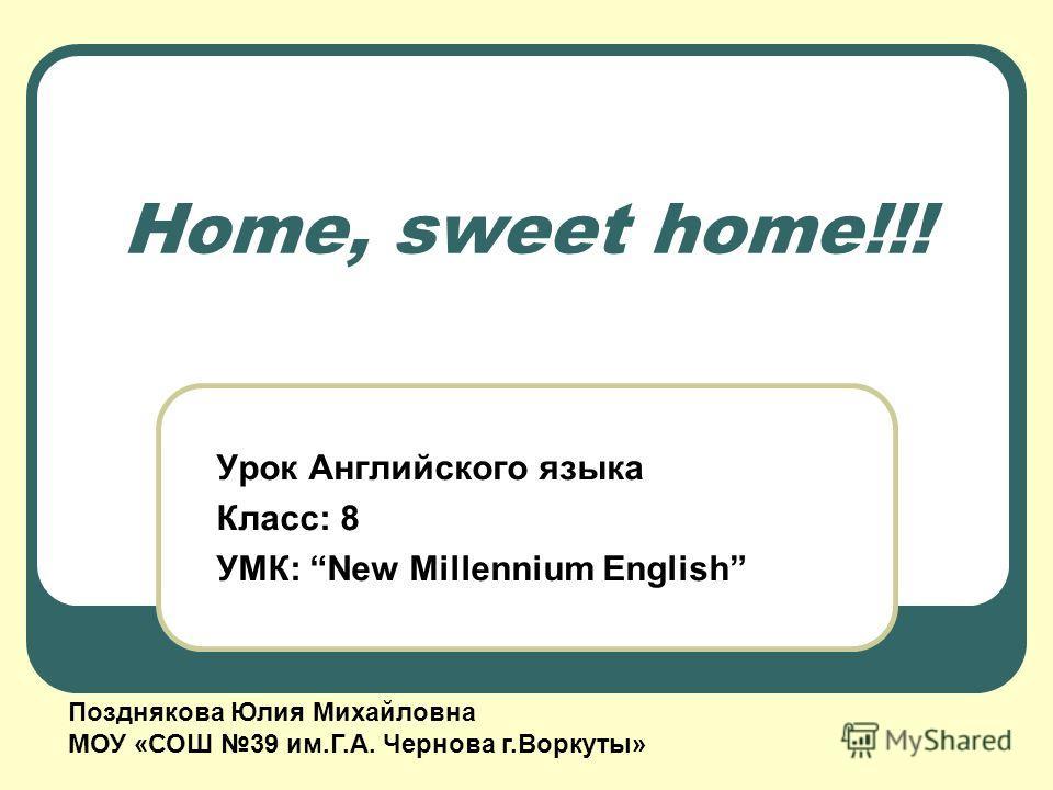 Home, sweet home!!! Урок Английского языка Класс: 8 УМК: New Millennium English Позднякова Юлия Михайловна МОУ «СОШ 39 им.Г.А. Чернова г.Воркуты»