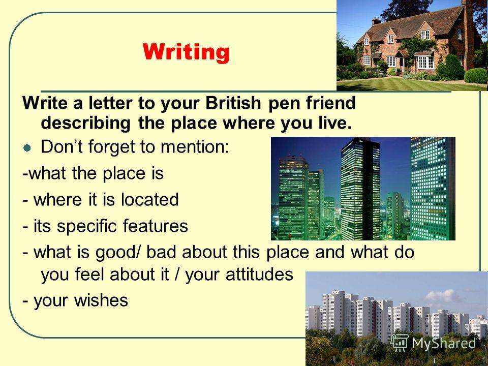 Writing Write a letter to your British pen friend describing the place where you live. Dont forget to mention: -what the place is - where it is located - its specific features - what is good/ bad about this place and what do you feel about it / your